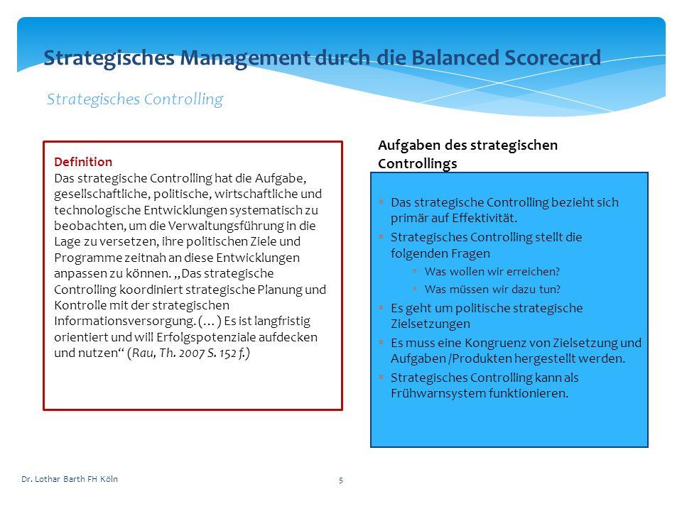 Dr. Lothar Barth FH Köln5 Strategisches Management durch die Balanced Scorecard Strategisches Controlling Definition Das strategische Controlling hat