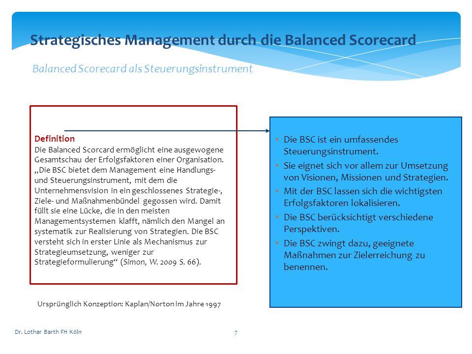Dr. Lothar Barth FH Köln7 Strategisches Management durch die Balanced Scorecard Balanced Scorecard als Steuerungsinstrument Definition Die Balanced Sc
