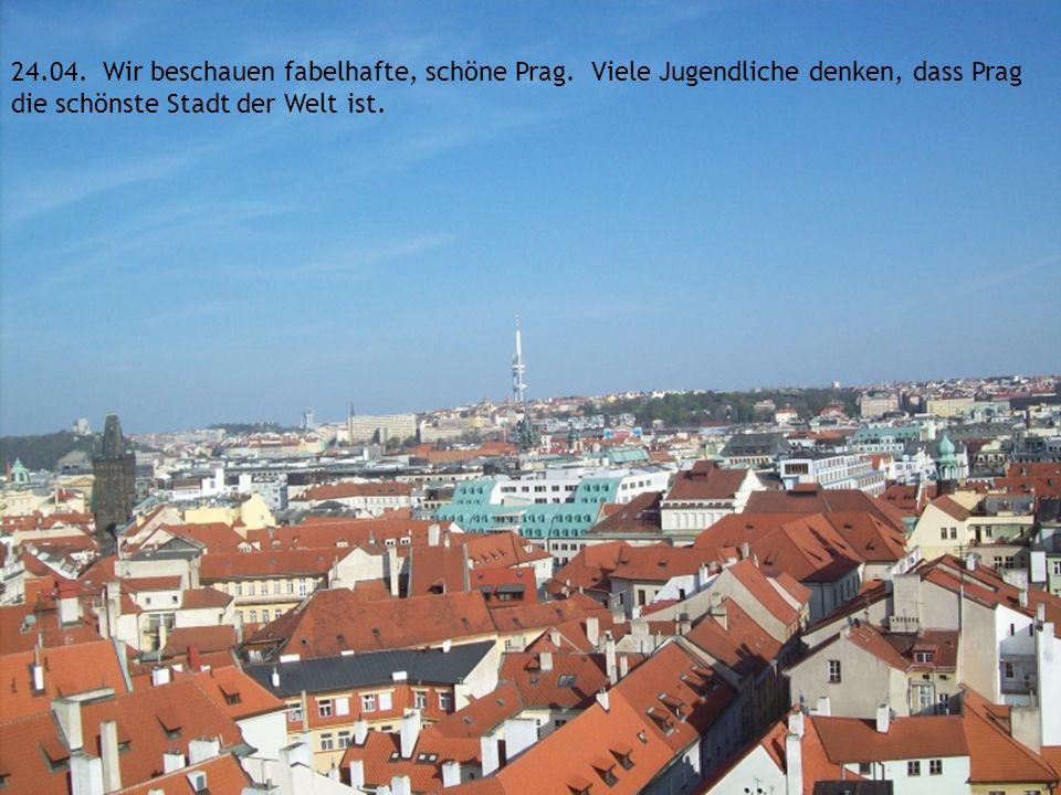 24.04. Wir beschauen fabelhafte, schöne Prag. Viele Jugendliche denken, dass Prag die schönste Stadt der Welt ist.