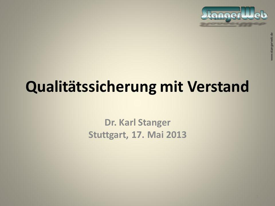 www.stangerweb.de Qualitätssicherung mit Verstand Dr. Karl Stanger Stuttgart, 17. Mai 2013 1