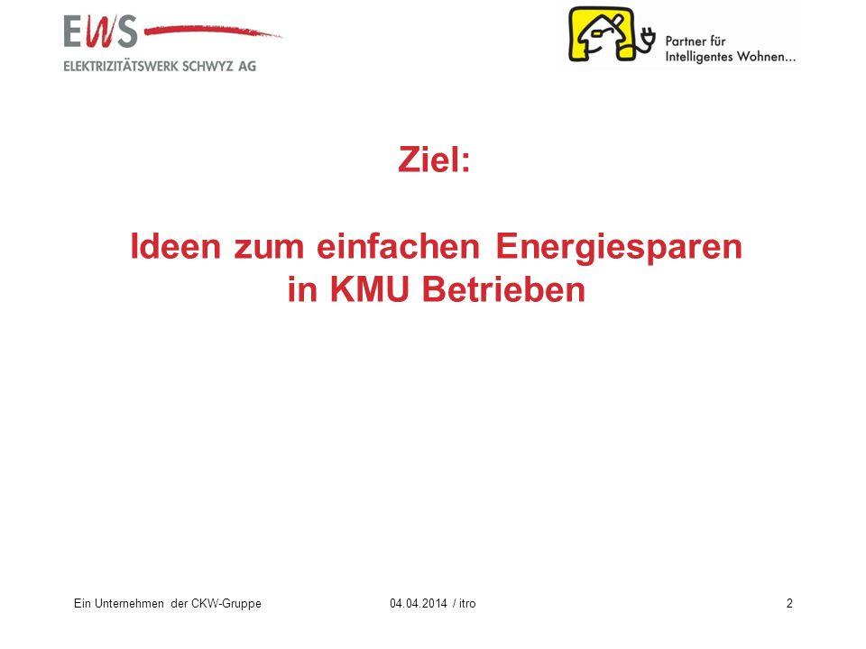 Ein Unternehmen der CKW-Gruppe2 Ziel: Ideen zum einfachen Energiesparen in KMU Betrieben 04.04.2014 / itro
