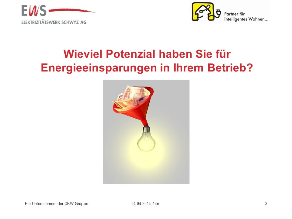 Ein Unternehmen der CKW-Gruppe3 Wieviel Potenzial haben Sie für Energieeinsparungen in Ihrem Betrieb? 04.04.2014 / itro