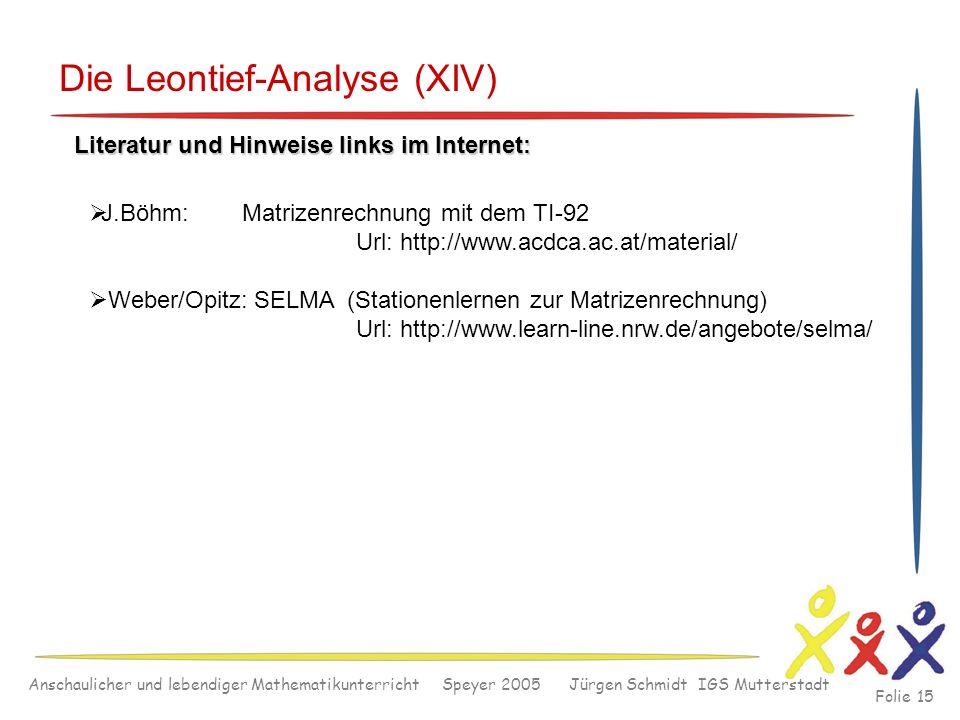 Anschaulicher und lebendiger Mathematikunterricht Speyer 2005 Jürgen Schmidt IGS Mutterstadt Folie 15 Die Leontief-Analyse (XIV) Literatur und Hinweis
