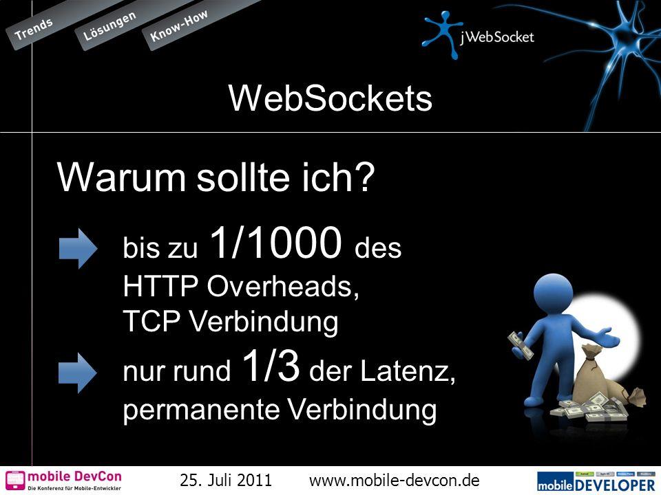 25. Juli 2011www.mobile-devcon.de WebSockets Warum sollte ich? bis zu 1/1000 des HTTP Overheads, TCP Verbindung nur rund 1/3 der Latenz, permanente Ve