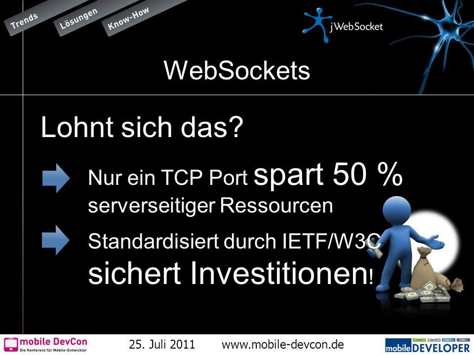 25. Juli 2011www.mobile-devcon.de WebSockets Lohnt sich das? Nur ein TCP Port spart 50 % serverseitiger Ressourcen Standardisiert durch IETF/W3C siche