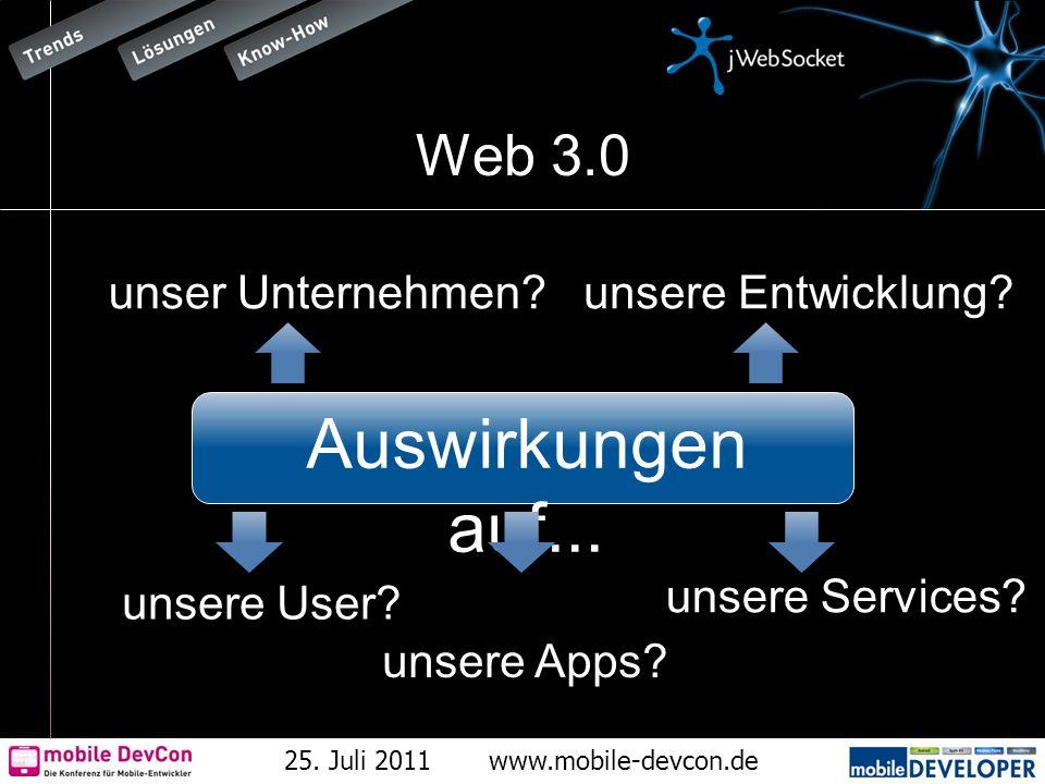 25. Juli 2011www.mobile-devcon.de Web 3.0 unsere User? unsere Entwicklung?unser Unternehmen? unsere Apps? unsere Services? Auswirkungen auf...