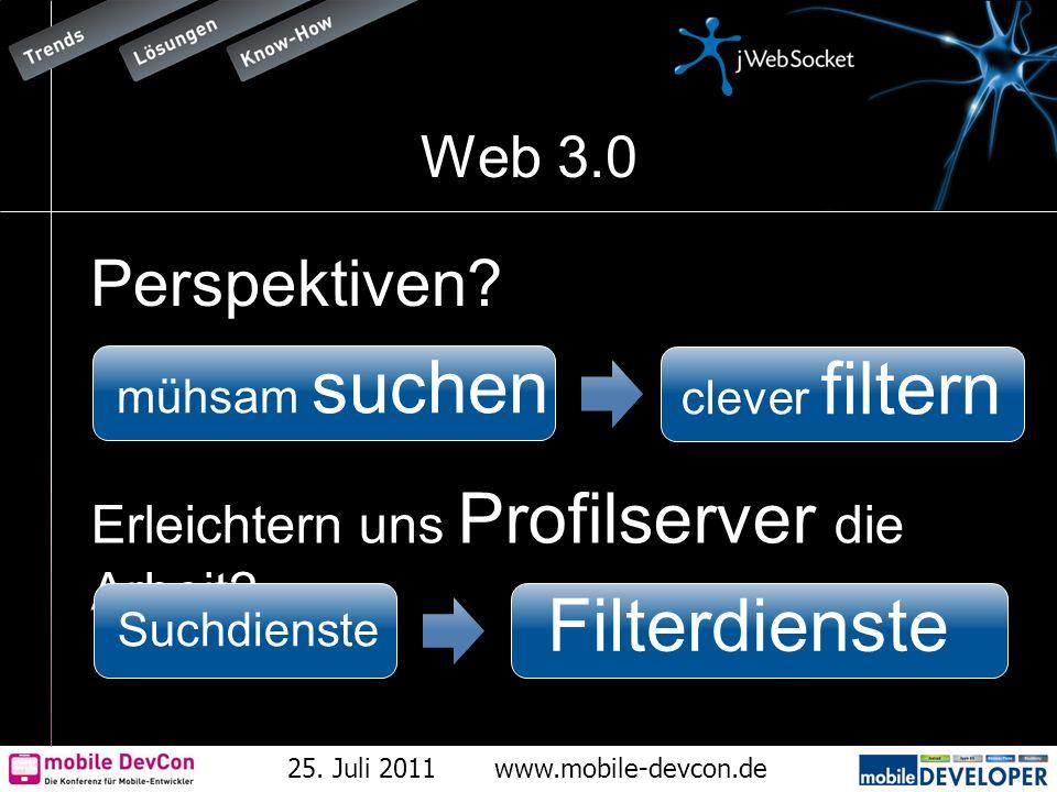 25. Juli 2011www.mobile-devcon.de Web 3.0 Perspektiven? Erleichtern uns Profilserver die Arbeit? mühsam suchen clever filtern Suchdienste Filterdienst