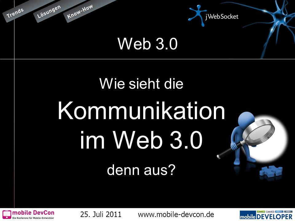 25. Juli 2011www.mobile-devcon.de Web 3.0 Wie sieht die Kommunikation im Web 3.0 denn aus?