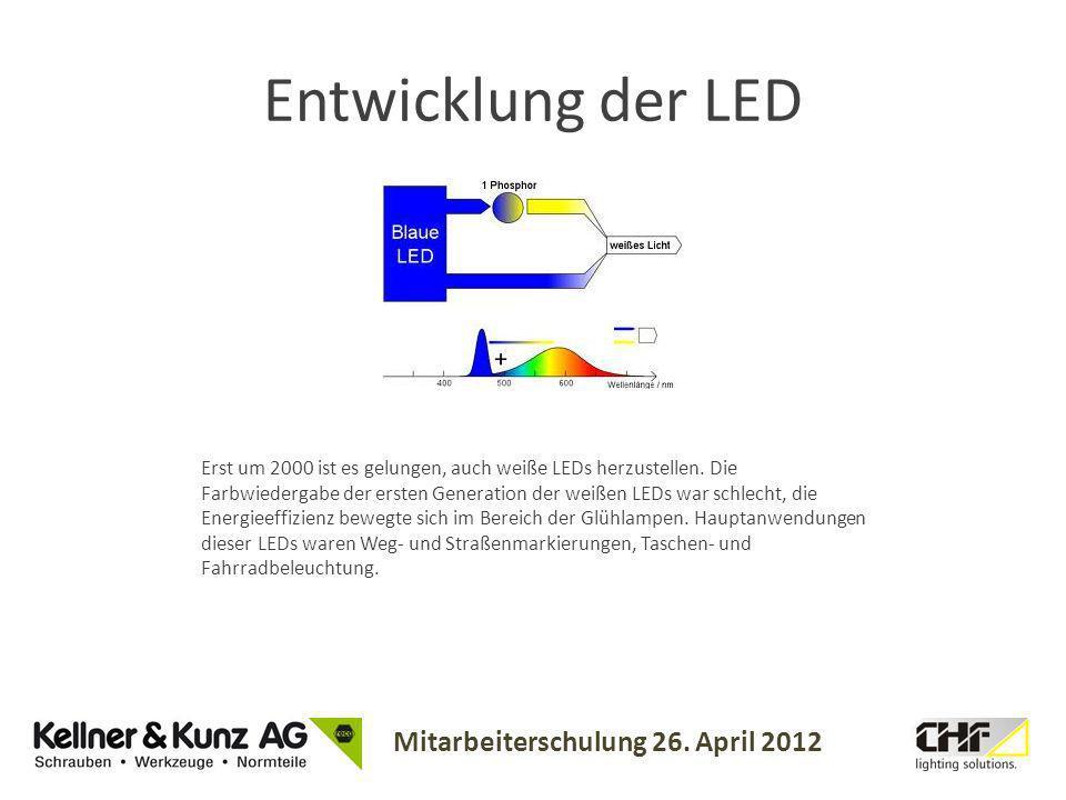 Mitarbeiterschulung 26. April 2012 Entwicklung der LED Erst um 2000 ist es gelungen, auch weiße LEDs herzustellen. Die Farbwiedergabe der ersten Gener