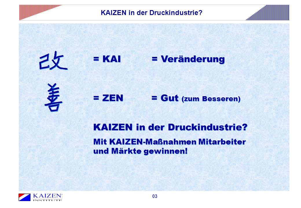 03 = KAI = Veränderung = ZEN = Gut (zum Besseren) KAIZEN in der Druckindustrie? Mit KAIZEN-Maßnahmen Mitarbeiter und Märkte gewinnen! = ZEN = Gut (zum