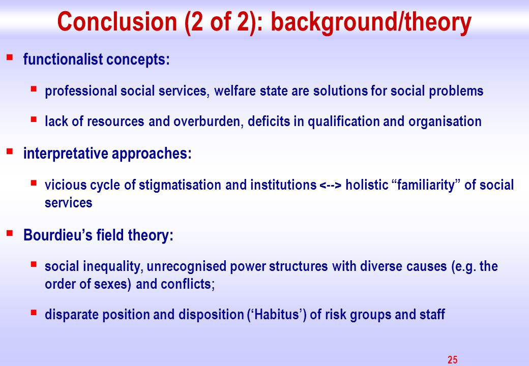 25 Conclusion (2 of 2): background/theory functionalist concepts: professional social services, welfare state are solutions for social problems lack o
