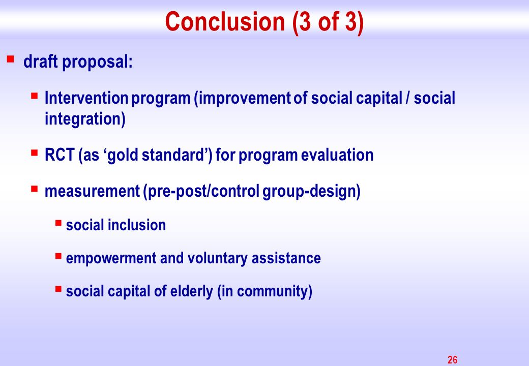 26 Conclusion (3 of 3) draft proposal: Intervention program (improvement of social capital / social integration) RCT (as gold standard) for program ev