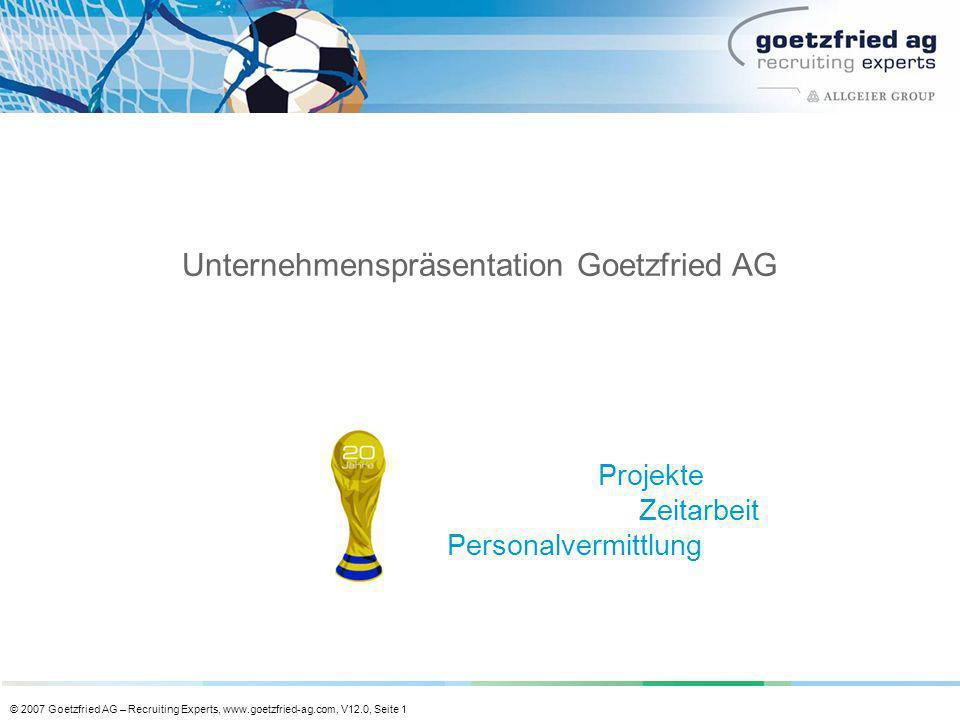 © 2007 Goetzfried AG – Recruiting Experts, www.goetzfried-ag.com, V12.0, Seite 1 Unternehmenspräsentation Goetzfried AG Projekte Zeitarbeit Personalve