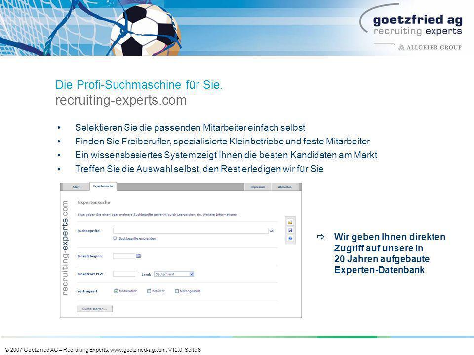 © 2007 Goetzfried AG – Recruiting Experts, www.goetzfried-ag.com, V12.0, Seite 6 Selektieren Sie die passenden Mitarbeiter einfach selbst Finden Sie F