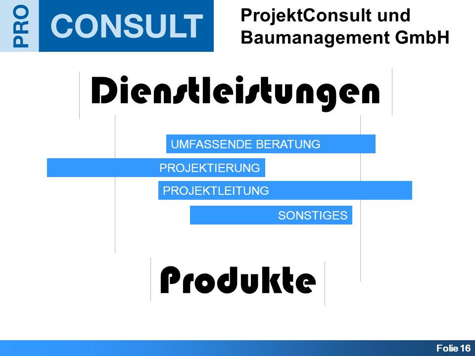 Folie 16 ProjektConsult und Baumanagement GmbH Dienstleistungen Produkte UMFASSENDE BERATUNG PROJEKTIERUNG PROJEKTLEITUNG SONSTIGES