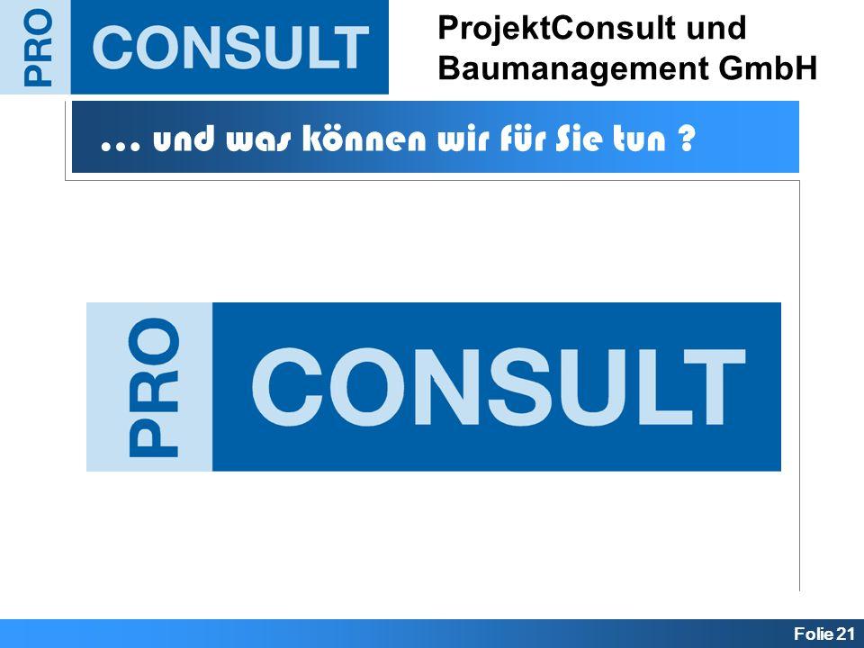 Folie 21 ProjektConsult und Baumanagement GmbH … und was können wir für Sie tun ?