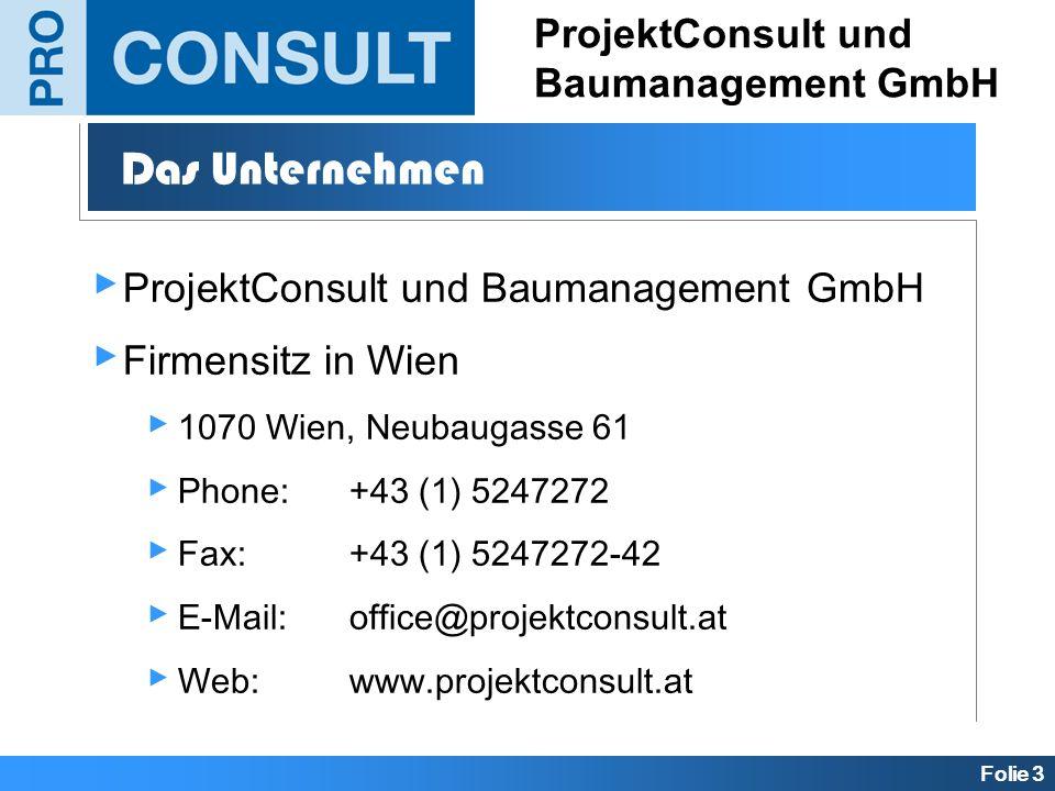 Folie 3 ProjektConsult und Baumanagement GmbH Das Unternehmen ProjektConsult und Baumanagement GmbH Firmensitz in Wien 1070 Wien, Neubaugasse 61 Phone