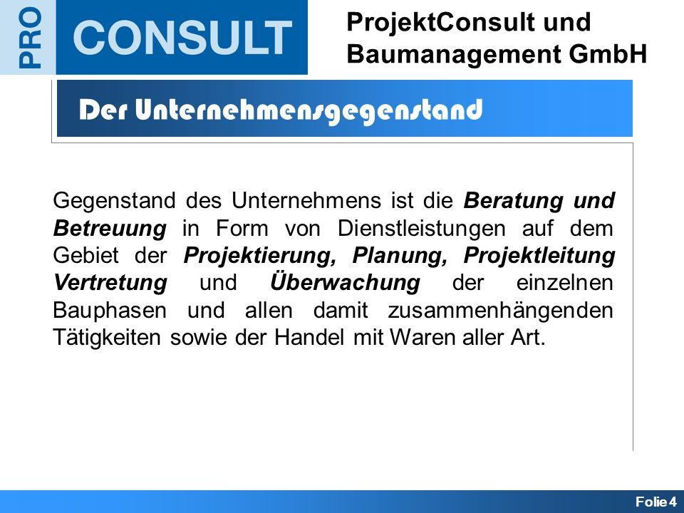 Folie 4 ProjektConsult und Baumanagement GmbH Der Unternehmensgegenstand Gegenstand des Unternehmens ist die Beratung und Betreuung in Form von Dienst