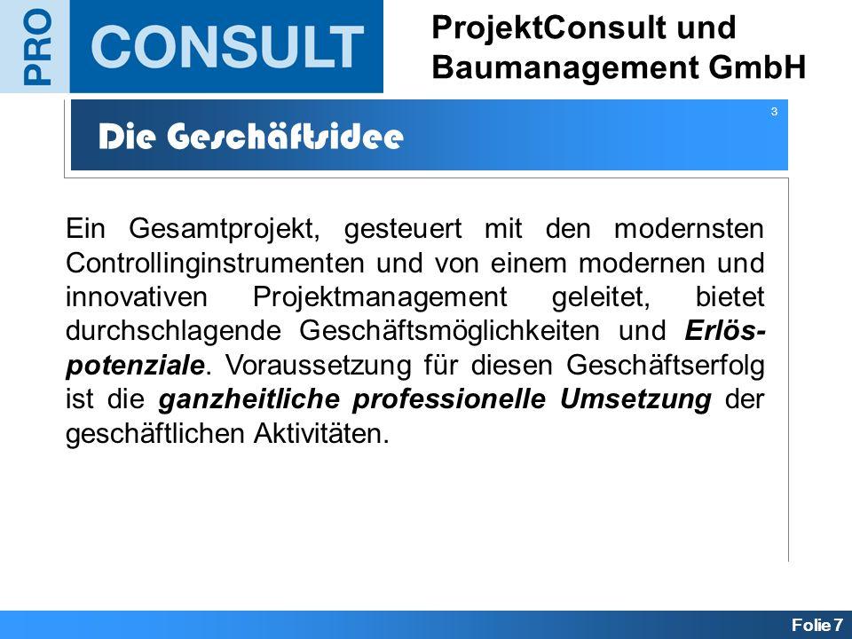 Folie 7 ProjektConsult und Baumanagement GmbH Die Geschäftsidee Ein Gesamtprojekt, gesteuert mit den modernsten Controllinginstrumenten und von einem