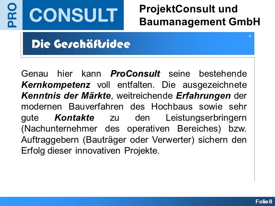 Folie 8 ProjektConsult und Baumanagement GmbH Die Geschäftsidee ProConsult Genau hier kann ProConsult seine bestehende Kernkompetenz voll entfalten. D