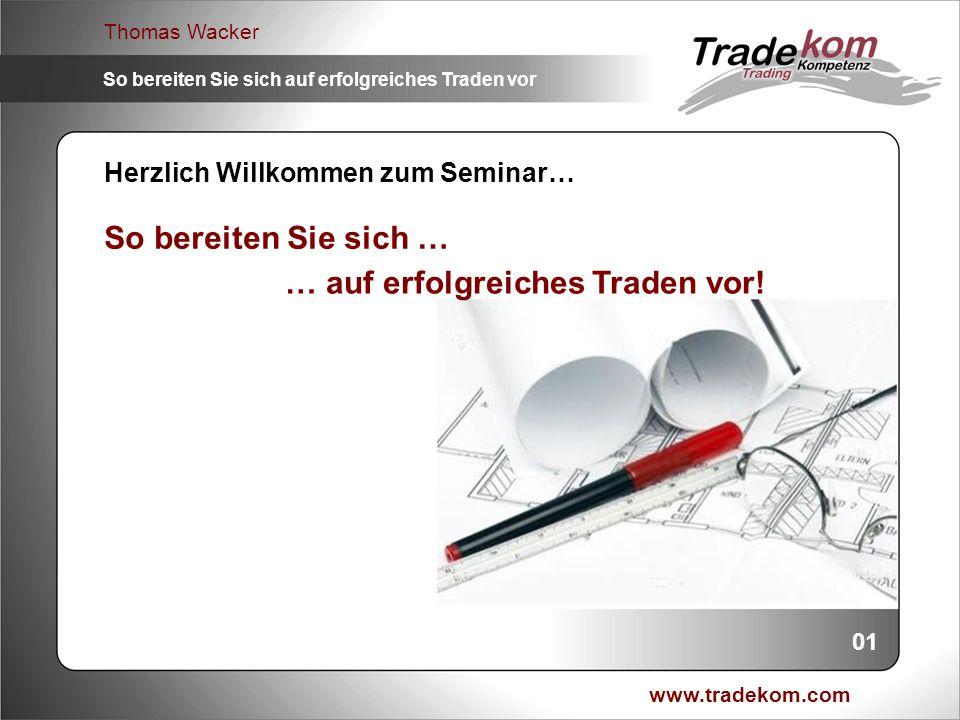 www.tradekom.com Thomas Wacker So bereiten Sie sich auf erfolgreiches Traden vor Herzlich Willkommen zum Seminar… So bereiten Sie sich … 01 … auf erfo