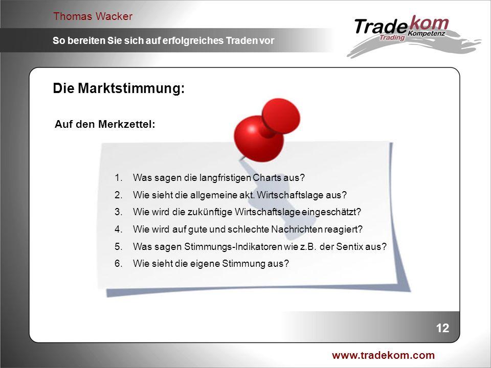 www.tradekom.com Thomas Wacker So bereiten Sie sich auf erfolgreiches Traden vor 12 Die Marktstimmung: Auf den Merkzettel: 1.Was sagen die langfristig
