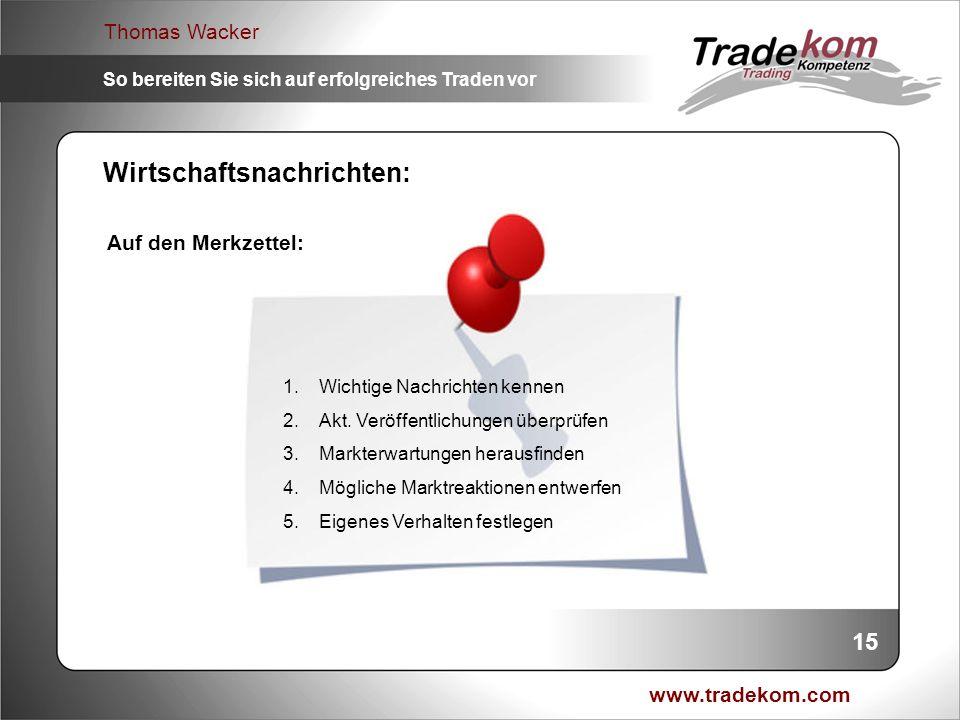 www.tradekom.com Thomas Wacker So bereiten Sie sich auf erfolgreiches Traden vor 15 Wirtschaftsnachrichten: 1.Wichtige Nachrichten kennen 2.Akt. Veröf