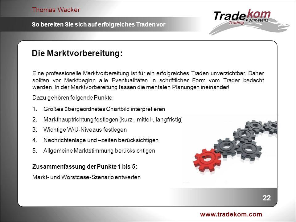 www.tradekom.com Thomas Wacker So bereiten Sie sich auf erfolgreiches Traden vor 22 Die Marktvorbereitung: Eine professionelle Marktvorbereitung ist f