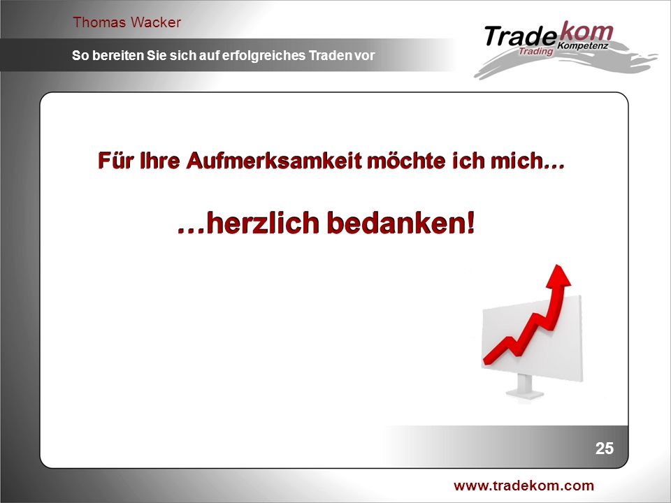 www.tradekom.com Thomas Wacker So bereiten Sie sich auf erfolgreiches Traden vor Für Ihre Aufmerksamkeit möchte ich mich… …herzlich bedanken! 25