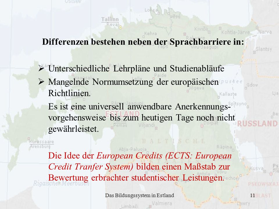Das Bildungssystem in Estland11 Differenzen bestehen neben der Sprachbarriere in: Unterschiedliche Lehrpläne und Studienabläufe Mangelnde Normumsetzung der europäischen Richtlinien.