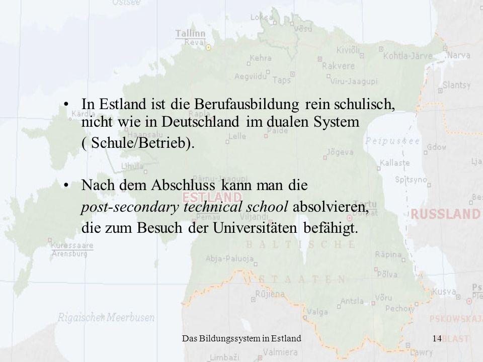 Das Bildungssystem in Estland14 In Estland ist die Berufausbildung rein schulisch, nicht wie in Deutschland im dualen System ( Schule/Betrieb).