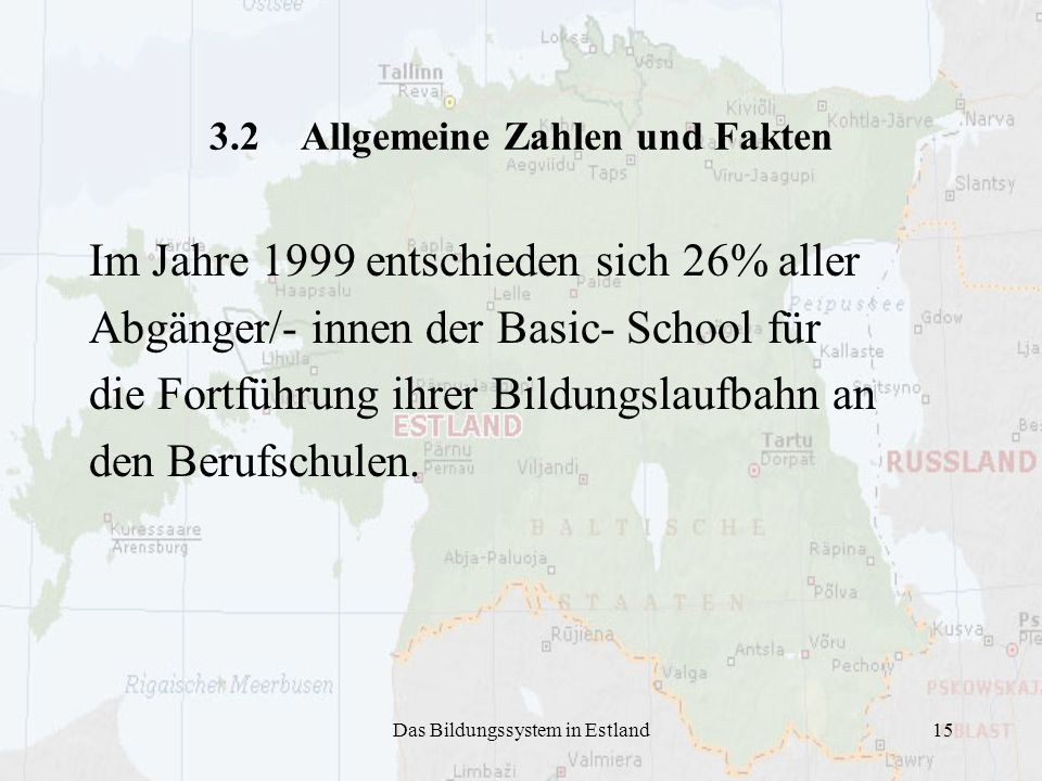 Das Bildungssystem in Estland15 3.2 Allgemeine Zahlen und Fakten Im Jahre 1999 entschieden sich 26% aller Abgänger/- innen der Basic- School für die F
