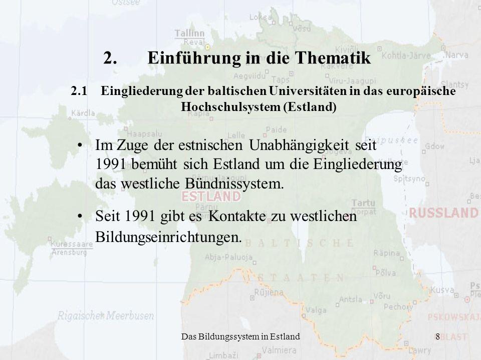 Das Bildungssystem in Estland8 2.Einführung in die Thematik 2.1 Eingliederung der baltischen Universitäten in das europäische Hochschulsystem (Estland) Im Zuge der estnischen Unabhängigkeit seit 1991 bemüht sich Estland um die Eingliederung das westliche Bündnissystem.