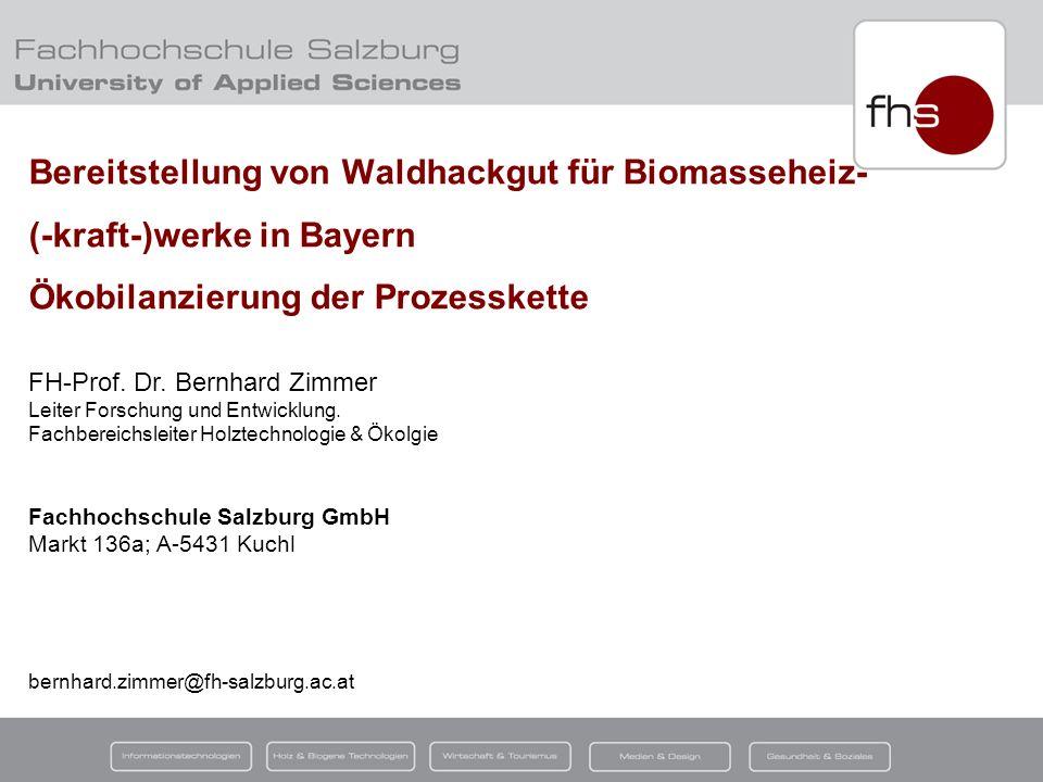 © FH-Prof. Dr. Bernhard Zimmer (FH – Salzburg; Campus Kuchl) Bereitstellung von Waldhackgut für Biomasseheiz- (-kraft-)werke in Bayern Ökobilanzierung