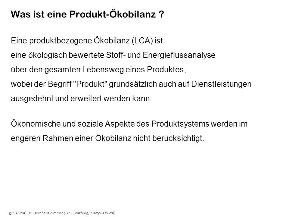 © FH-Prof. Dr. Bernhard Zimmer (FH – Salzburg; Campus Kuchl) Was ist eine Produkt-Ökobilanz ? Eine produktbezogene Ökobilanz (LCA) ist eine ökologisch