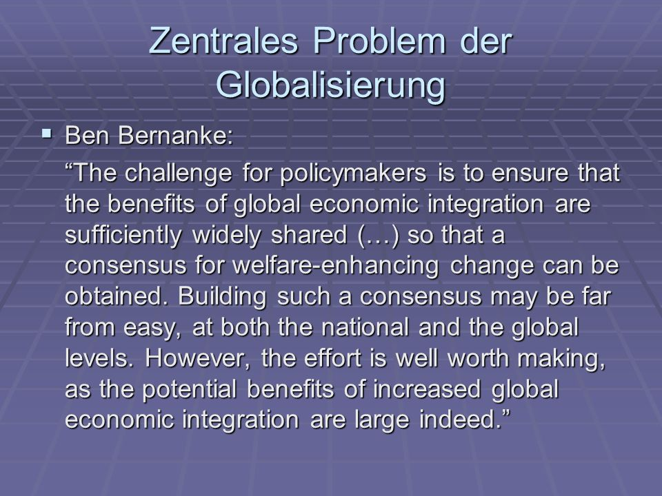 Zentrales Problem der Globalisierung Ben Bernanke: Ben Bernanke: The challenge for policymakers is to ensure that the benefits of global economic inte