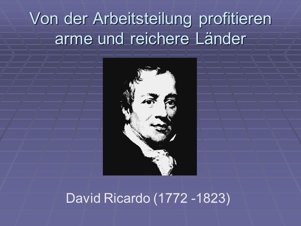 Von der Arbeitsteilung profitieren arme und reichere Länder David Ricardo (1772 -1823)