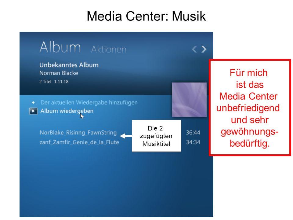 Media Center: Musik Die 2 zugefügten Musiktitel Für mich ist das Media Center unbefriedigend und sehr gewöhnungs- bedürftig.