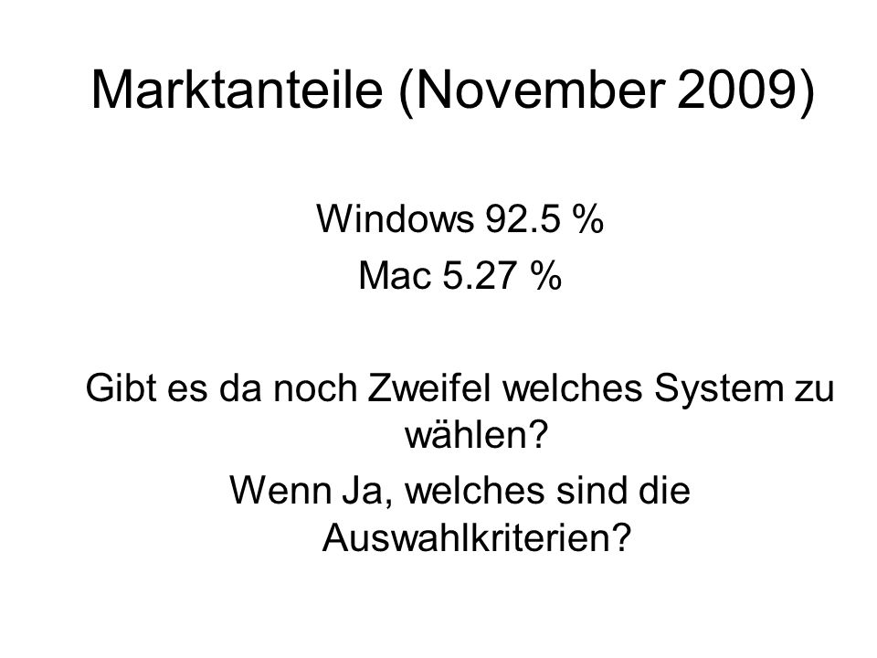 Marktanteile (November 2009) Windows 92.5 % Mac 5.27 % Gibt es da noch Zweifel welches System zu wählen? Wenn Ja, welches sind die Auswahlkriterien?