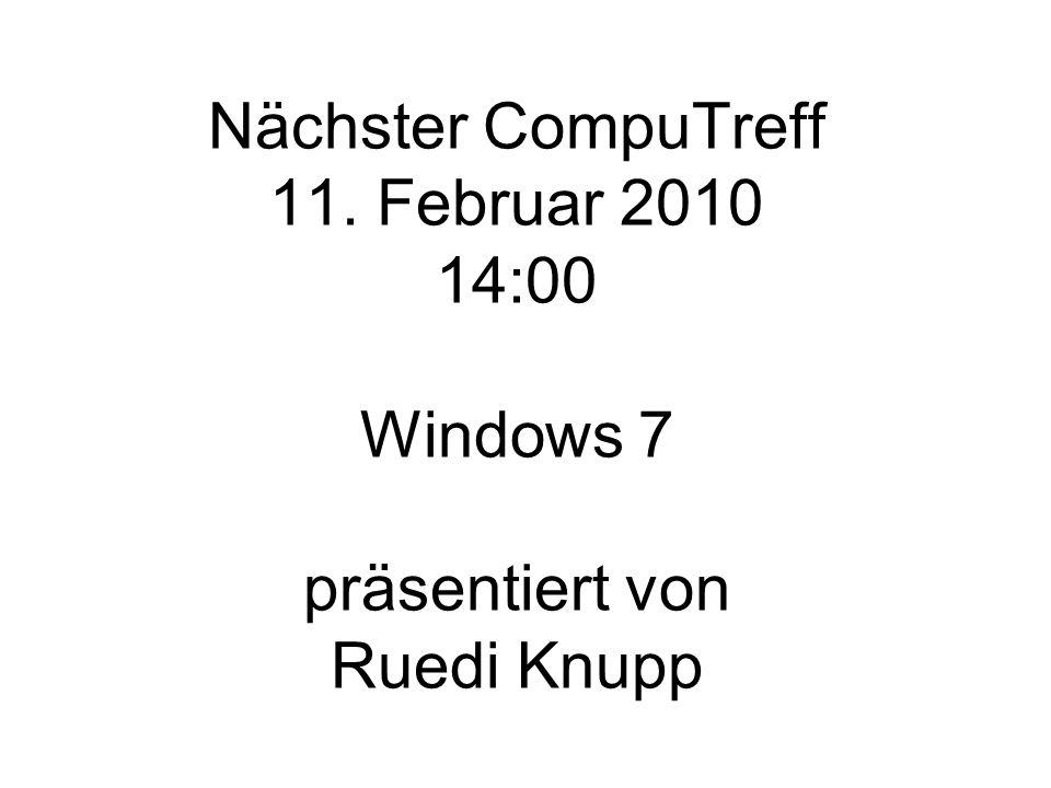 Nächster CompuTreff 11. Februar 2010 14:00 Windows 7 präsentiert von Ruedi Knupp
