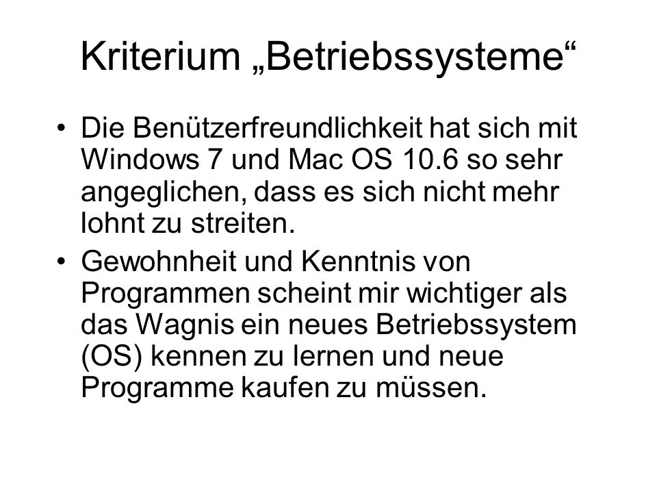 Kriterium Betriebssysteme Die Benützerfreundlichkeit hat sich mit Windows 7 und Mac OS 10.6 so sehr angeglichen, dass es sich nicht mehr lohnt zu stre