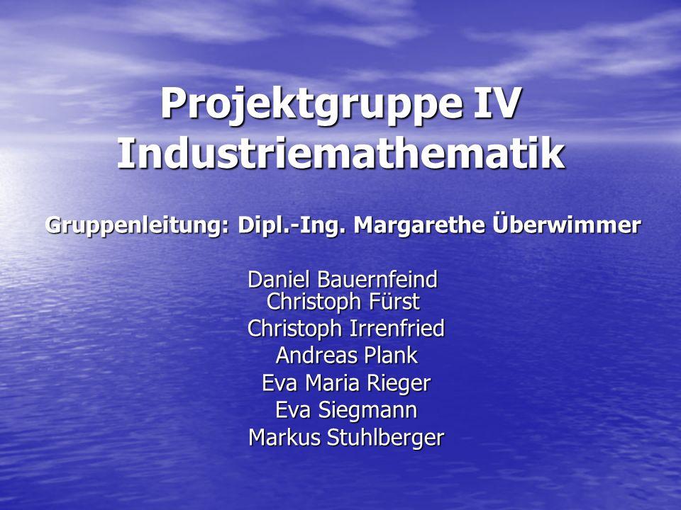 Projektgruppe IV Industriemathematik Gruppenleitung: Dipl.-Ing. Margarethe Überwimmer Daniel Bauernfeind Christoph Fürst Christoph Irrenfried Christop
