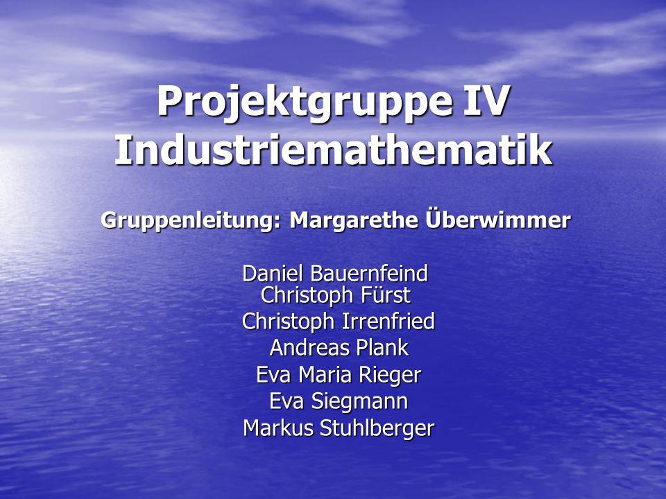 Projektgruppe IV Industriemathematik Gruppenleitung: Margarethe Überwimmer Daniel Bauernfeind Christoph Fürst Christoph Irrenfried Christoph Irrenfrie