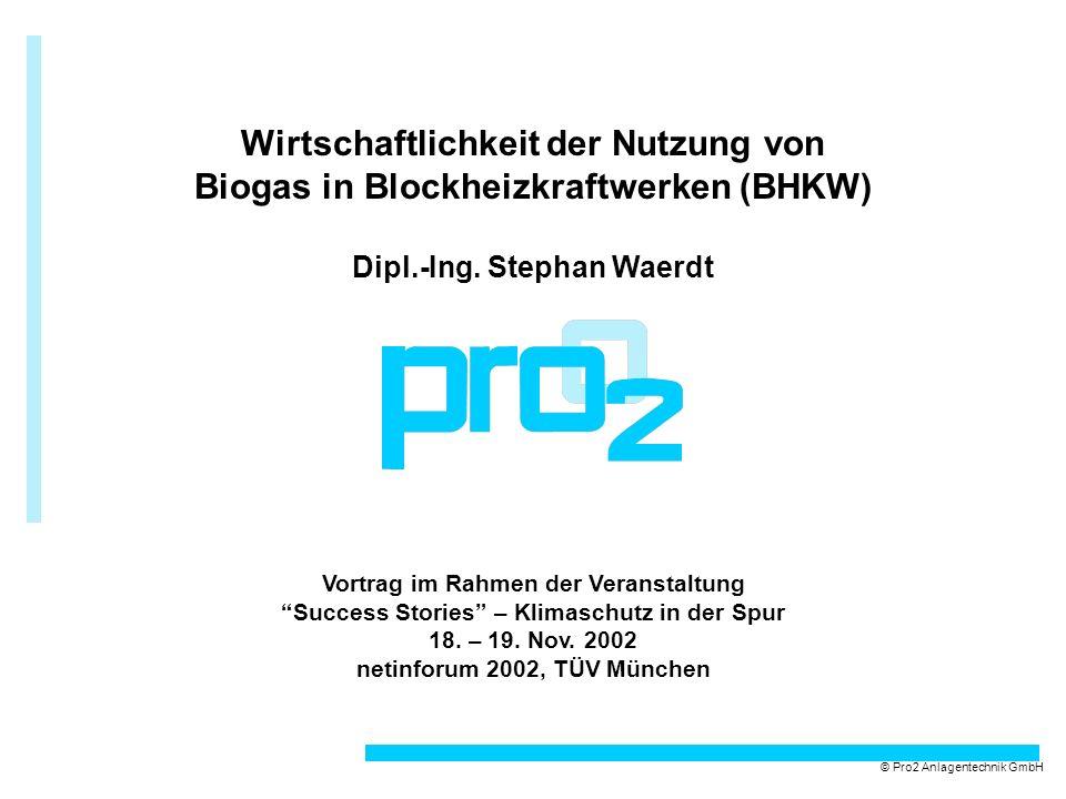 © Pro2 Anlagentechnik GmbH Wirtschaftlichkeit der Nutzung von Biogas in Blockheizkraftwerken (BHKW) Dipl.-Ing. Stephan Waerdt Vortrag im Rahmen der Ve