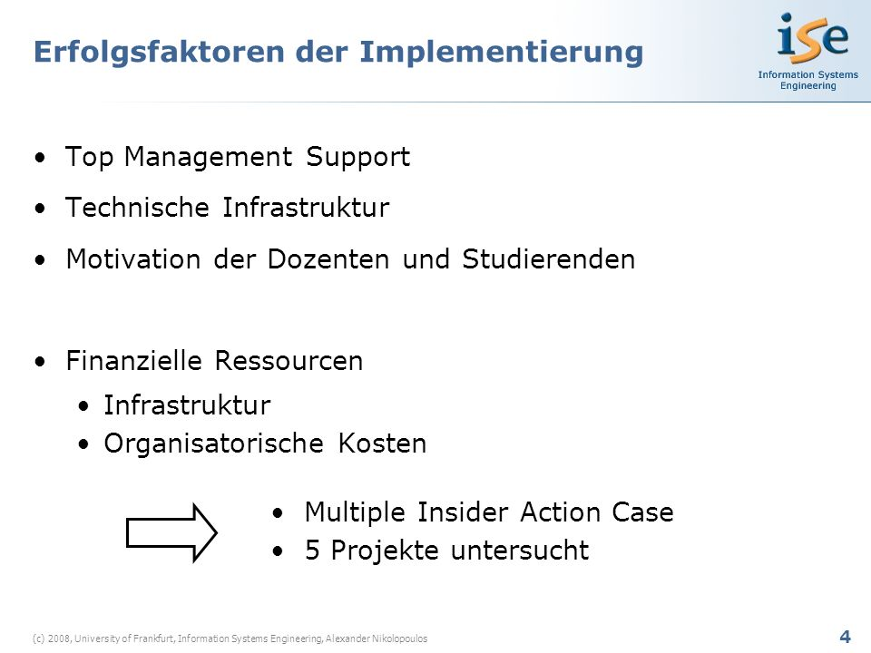 4 (c) 2008, University of Frankfurt, Information Systems Engineering, Alexander Nikolopoulos Erfolgsfaktoren der Implementierung Top Management Support Technische Infrastruktur Motivation der Dozenten und Studierenden Finanzielle Ressourcen Infrastruktur Organisatorische Kosten Multiple Insider Action Case 5 Projekte untersucht