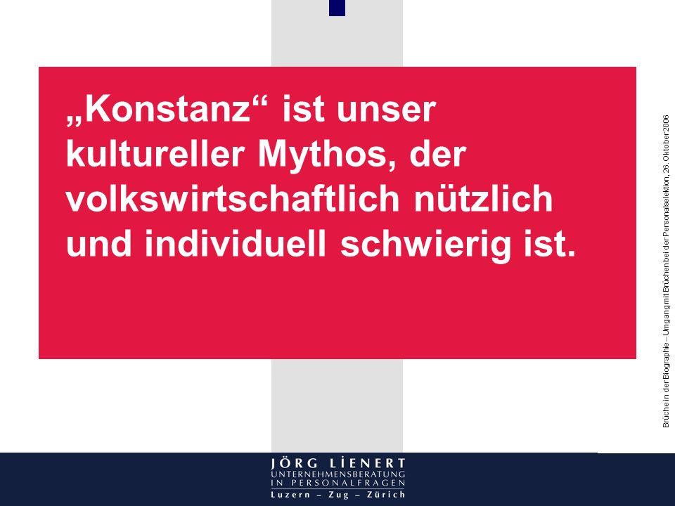 Brüche in der Biographie – Umgang mit Brüchen bei der Personalselektion, 26. Oktober 2006 Konstanz ist unser kultureller Mythos, der volkswirtschaftli
