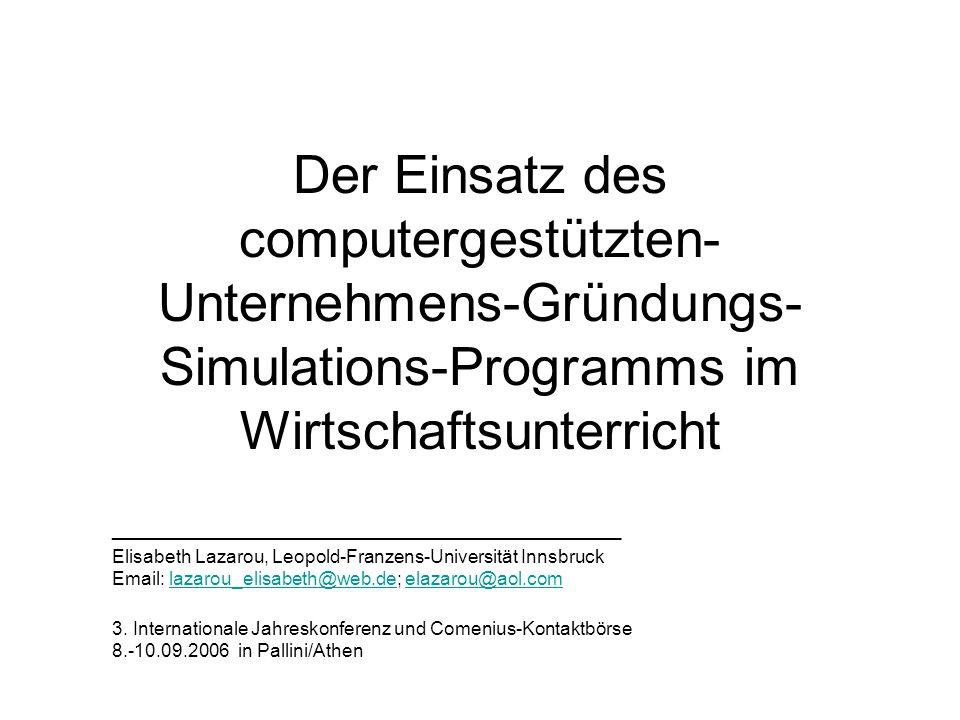Der Einsatz des computergestützten- Unternehmens-Gründungs- Simulations-Programms im Wirtschaftsunterricht _________________________________________________ Elisabeth Lazarou, Leopold-Franzens-Universität Innsbruck Email: lazarou_elisabeth@web.de; elazarou@aol.comlazarou_elisabeth@web.deelazarou@aol.com 3.