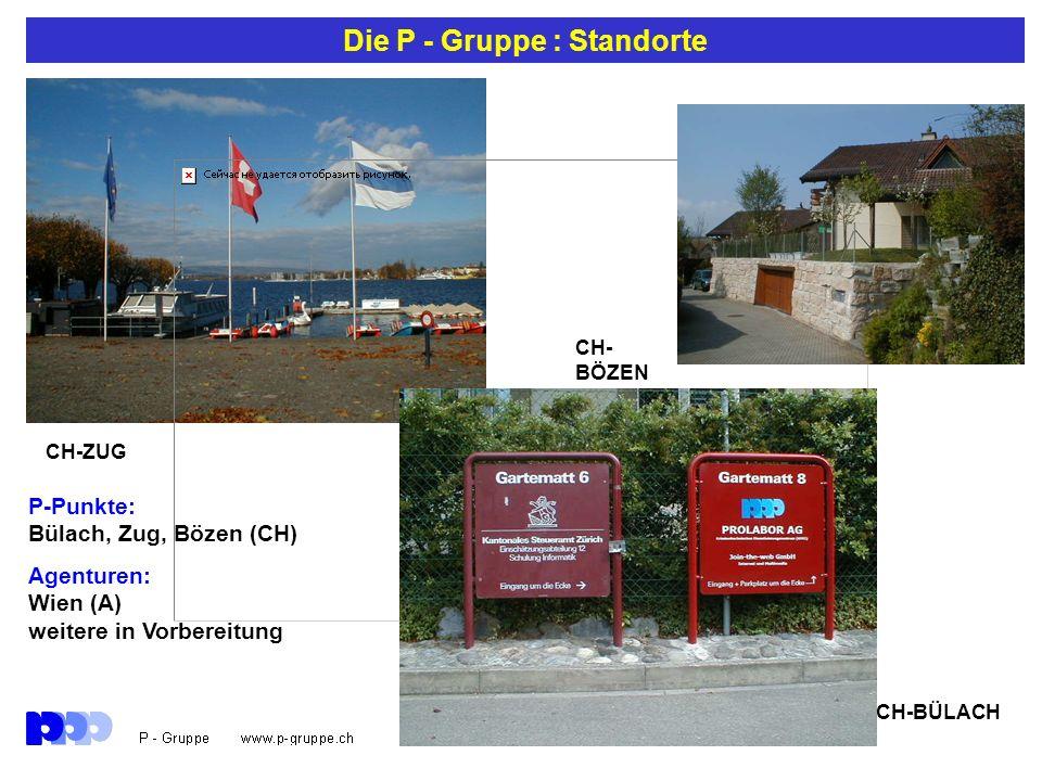 Die P - Gruppe : Standorte CH-ZUG CH- BÖZEN CH-BÜLACH P-Punkte: Bülach, Zug, Bözen (CH) Agenturen: Wien (A) weitere in Vorbereitung