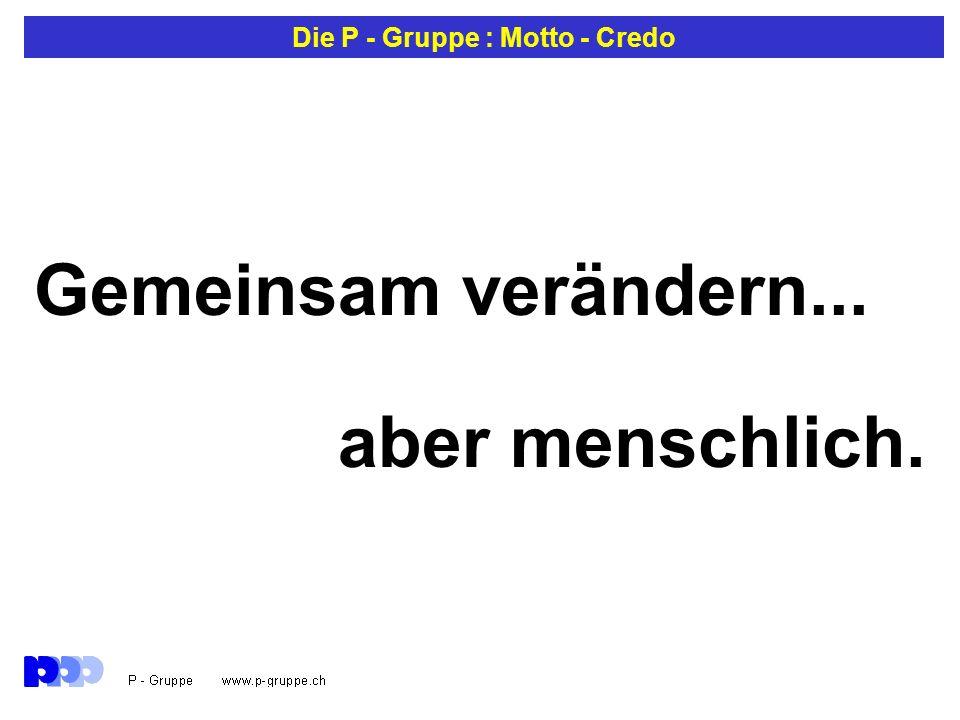 Die P - Gruppe : Motto - Credo Gemeinsam verändern... aber menschlich.