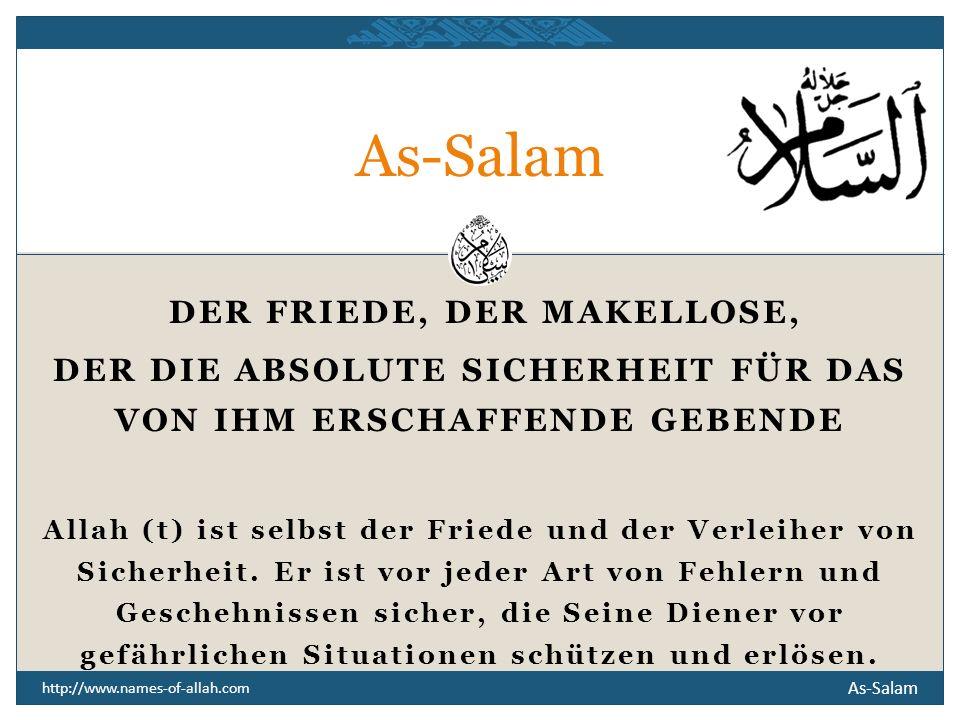 As-Salam http://www.names-of-allah.com DER FRIEDE, DER MAKELLOSE, DER DIE ABSOLUTE SICHERHEIT FÜR DAS VON IHM ERSCHAFFENDE GEBENDE Allah (t) ist selbst der Friede und der Verleiher von Sicherheit.
